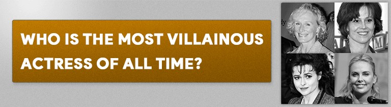 Who is The Most Villainous Actress of All Time?